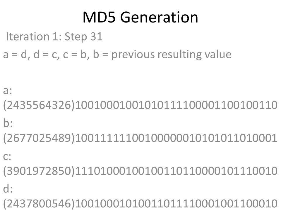 MD5 Generation Iteration 1: Step 31 a = d, d = c, c = b, b = previous resulting value a: (2435564326)10010001001010111100001100100110 b: (2677025489)10011111100100000010101011010001 c: (3901972850)11101000100100110110000101110010 d: (2437800546)10010001010011011110001001100010 Data Block: (0)00000000000000000000000000000000 R Constant: (14)00000000000000000000000000001110 Sin Value: (1735328473)01100111011011110000001011011001 Logic Function: (2435564326)int result = b + RotateLeft((a + ((b & d) | (c & ~d)) + DataBlock + SinValue), R Constant) Result after shifting: (3655608156)11011001111001000010011101011100