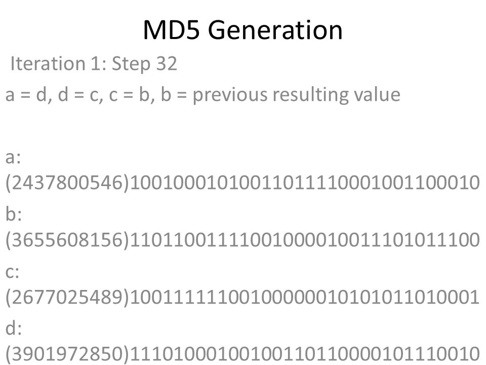 MD5 Generation Iteration 1: Step 32 a = d, d = c, c = b, b = previous resulting value a: (2437800546)10010001010011011110001001100010 b: (3655608156)11011001111001000010011101011100 c: (2677025489)10011111100100000010101011010001 d: (3901972850)11101000100100110110000101110010 Data Block: (0)00000000000000000000000000000000 R Constant: (20)00000000000000000000000000010100 Sin Value: (2368359562)10001101001010100100110010001010 Logic Function: (2437800546)int result = b + RotateLeft((a + ((b & d) | (c & ~d)) + DataBlock + SinValue), R Constant) Result after shifting: (2244216545)10000101110001000000011011100001