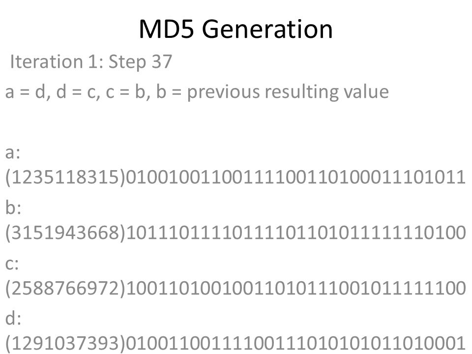 MD5 Generation Iteration 1: Step 37 a = d, d = c, c = b, b = previous resulting value a: (1235118315)01001001100111100110100011101011 b: (3151943668)10111011110111101101011111110100 c: (2588766972)10011010010011010111001011111100 d: (1291037393)01001100111100111010101011010001 Data Block: (1684104307)01100100011000010110010001110011 R Constant: (4)00000000000000000000000000000100 Sin Value: (2763975236)10100100101111101110101001000100 Logic Function: (1235118315)int result = b + RotateLeft((a + (b ^ c ^ d) + DataBlock + SinValue), R Constant) Result after shifting: (3184218032)10111101110010110100111110110000