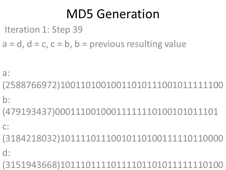 MD5 Generation Iteration 1: Step 39 a = d, d = c, c = b, b = previous resulting value a: (2588766972)10011010010011010111001011111100 b: (479193437)00011100100011111110100101011101 c: (3184218032)10111101110010110100111110110000 d: (3151943668)10111011110111101101011111110100 Data Block: (0)00000000000000000000000000000000 R Constant: (16)00000000000000000000000000010000 Sin Value: (4139469664)11110110101110110100101101100000 Logic Function: (2588766972)int result = b + RotateLeft((a + (b ^ c ^ d) + DataBlock + SinValue), R Constant) Result after shifting: (1275434240)01001100000001011001010100000000