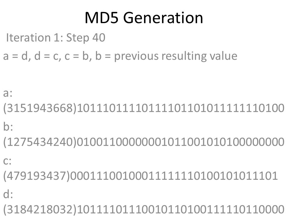 MD5 Generation Iteration 1: Step 40 a = d, d = c, c = b, b = previous resulting value a: (3151943668)10111011110111101101011111110100 b: (1275434240)01001100000001011001010100000000 c: (479193437)00011100100011111110100101011101 d: (3184218032)10111101110010110100111110110000 Data Block: (0)00000000000000000000000000000000 R Constant: (23)00000000000000000000000000010111 Sin Value: (3200236656)10111110101111111011110001110000 Logic Function: (3151943668)int result = b + RotateLeft((a + (b ^ c ^ d) + DataBlock + SinValue), R Constant) Result after shifting: (1958315236)01110100101110011000010011100100