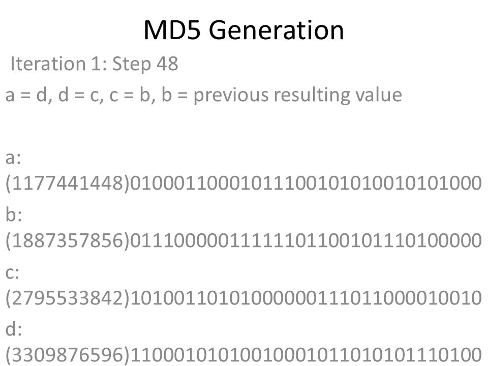 MD5 Generation Iteration 1: Step 48 a = d, d = c, c = b, b = previous resulting value a: (1177441448)01000110001011100101010010101000 b: (1887357856)01110000011111101100101110100000 c: (2795533842)10100110101000000111011000010010 d: (3309876596)11000101010010001011010101110100 Data Block: (1935762529)01110011011000010110010001100001 R Constant: (23)00000000000000000000000000010111 Sin Value: (3299628645)11000100101011000101011001100101 Logic Function: (1177441448)int result = b + RotateLeft((a + (b ^ c ^ d) + DataBlock + SinValue), R Constant) Result after shifting: (2328343724)10001010110001111011010010101100