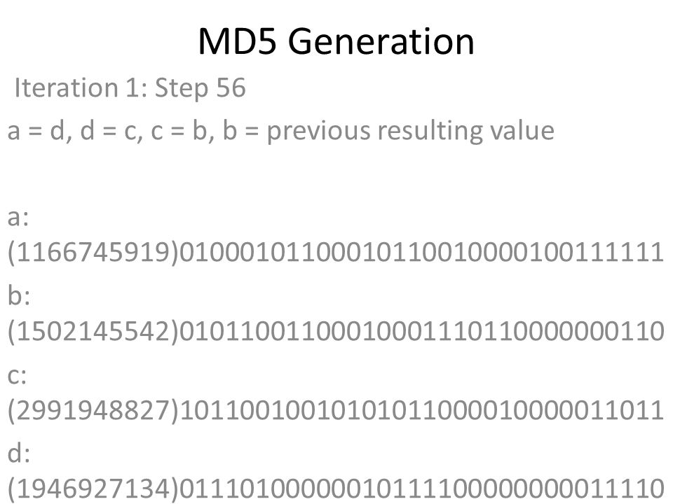 MD5 Generation Iteration 1: Step 56 a = d, d = c, c = b, b = previous resulting value a: (1166745919)01000101100010110010000100111111 b: (1502145542)01011001100010001110110000000110 c: (2991948827)10110010010101011000010000011011 d: (1946927134)01110100000010111100000000011110 Data Block: (1684104307)01100100011000010110010001110011 R Constant: (21)00000000000000000000000000010101 Sin Value: (2240044497)10000101100001000101110111010001 Logic Function: (1166745919)int result = b + RotateLeft((a + ((c ^ (b | ~d))) + DataBlock + SinValue), R Constant) Result after shifting: (1232867153)01001001011111000000111101010001