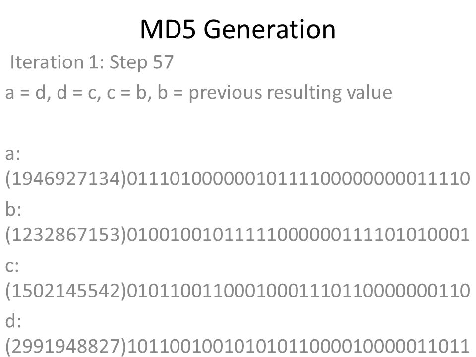 MD5 Generation Iteration 1: Step 57 a = d, d = c, c = b, b = previous resulting value a: (1946927134)01110100000010111100000000011110 b: (1232867153)01001001011111000000111101010001 c: (1502145542)01011001100010001110110000000110 d: (2991948827)10110010010101011000010000011011 Data Block: (0)00000000000000000000000000000000 R Constant: (6)00000000000000000000000000000110 Sin Value: (1873313359)01101111101010000111111001001111 Logic Function: (1946927134)int result = b + RotateLeft((a + ((c ^ (b | ~d))) + DataBlock + SinValue), R Constant) Result after shifting: (1412474767)01010100001100001010011110001111