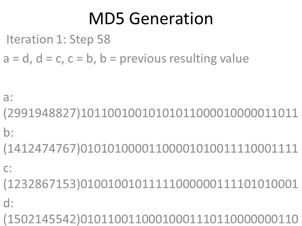 MD5 Generation Iteration 1: Step 58 a = d, d = c, c = b, b = previous resulting value a: (2991948827)10110010010101011000010000011011 b: (1412474767)01010100001100001010011110001111 c: (1232867153)01001001011111000000111101010001 d: (1502145542)01011001100010001110110000000110 Data Block: (0)00000000000000000000000000000000 R Constant: (10)00000000000000000000000000001010 Sin Value: (4264355552)11111110001011001110011011100000 Logic Function: (2991948827)int result = b + RotateLeft((a + ((c ^ (b | ~d))) + DataBlock + SinValue), R Constant) Result after shifting: (2361347405)10001100101111110100110101001101