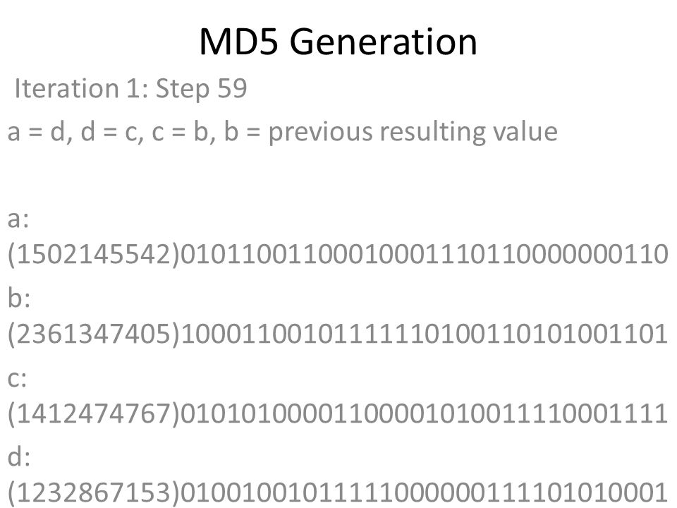 MD5 Generation Iteration 1: Step 59 a = d, d = c, c = b, b = previous resulting value a: (1502145542)01011001100010001110110000000110 b: (2361347405)10001100101111110100110101001101 c: (1412474767)01010100001100001010011110001111 d: (1232867153)01001001011111000000111101010001 Data Block: (0)00000000000000000000000000000000 R Constant: (15)00000000000000000000000000001111 Sin Value: (2734768916)10100011000000010100001100010100 Logic Function: (1502145542)int result = b + RotateLeft((a + ((c ^ (b | ~d))) + DataBlock + SinValue), R Constant) Result after shifting: (1367130329)01010001011111001100000011011001