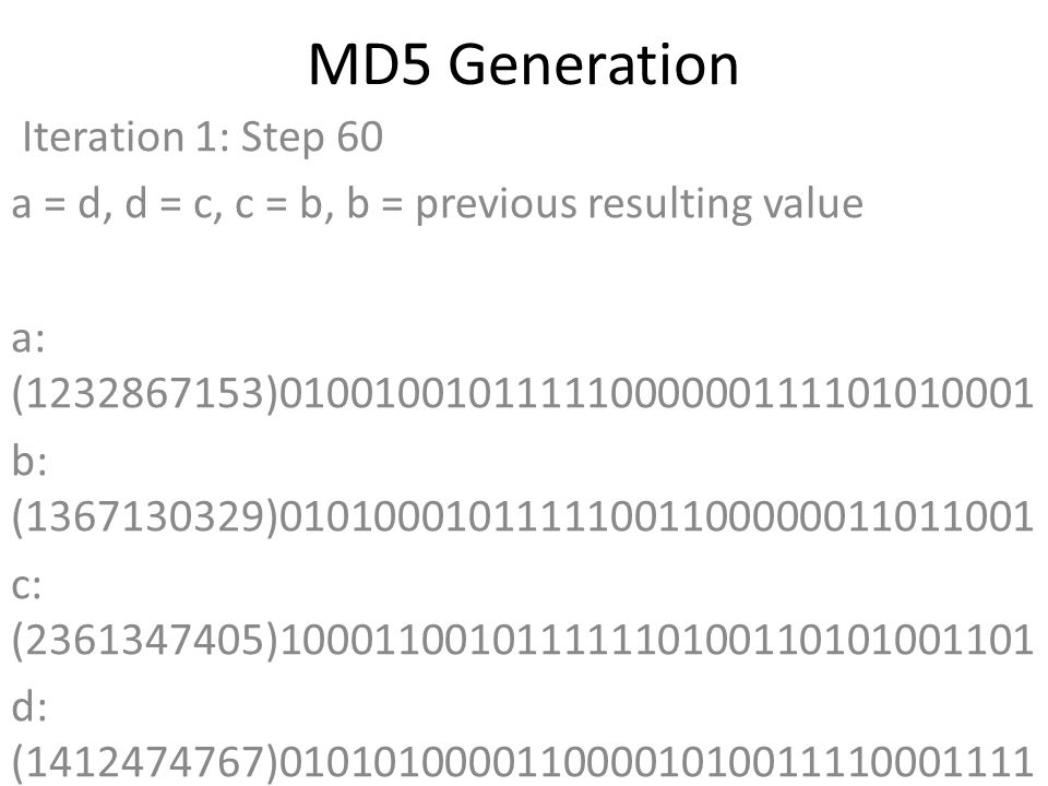 MD5 Generation Iteration 1: Step 60 a = d, d = c, c = b, b = previous resulting value a: (1232867153)01001001011111000000111101010001 b: (1367130329)01010001011111001100000011011001 c: (2361347405)10001100101111110100110101001101 d: (1412474767)01010100001100001010011110001111 Data Block: (0)00000000000000000000000000000000 R Constant: (21)00000000000000000000000000010101 Sin Value: (1309151649)01001110000010000001000110100001 Logic Function: (1232867153)int result = b + RotateLeft((a + ((c ^ (b | ~d))) + DataBlock + SinValue), R Constant) Result after shifting: (641636719)00100110001111101001100101101111