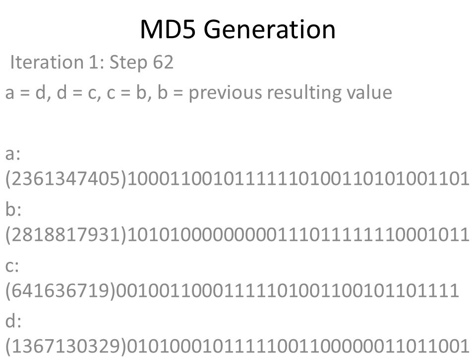 MD5 Generation Iteration 1: Step 62 a = d, d = c, c = b, b = previous resulting value a: (2361347405)10001100101111110100110101001101 b: (2818817931)10101000000000111011111110001011 c: (641636719)00100110001111101001100101101111 d: (1367130329)01010001011111001100000011011001 Data Block: (0)00000000000000000000000000000000 R Constant: (10)00000000000000000000000000001010 Sin Value: (3174756917)10111101001110101111001000110101 Logic Function: (2361347405)int result = b + RotateLeft((a + ((c ^ (b | ~d))) + DataBlock + SinValue), R Constant) Result after shifting: (2241645269)10000101100111001100101011010101