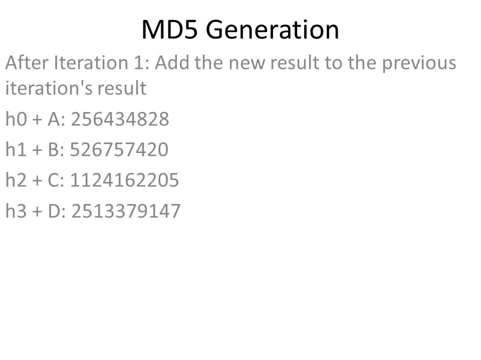 MD5 Generation After Iteration 1: Add the new result to the previous iteration s result h0 + A: 256434828 h1 + B: 526757420 h2 + C: 1124162205 h3 + D: 2513379147