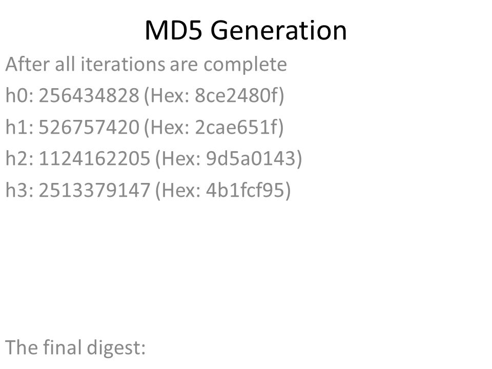 MD5 Generation After all iterations are complete h0: 256434828 (Hex: 8ce2480f) h1: 526757420 (Hex: 2cae651f) h2: 1124162205 (Hex: 9d5a0143) h3: 2513379147 (Hex: 4b1fcf95) The final digest: 8ce2480f2cae651f9d5a01434b1fcf95