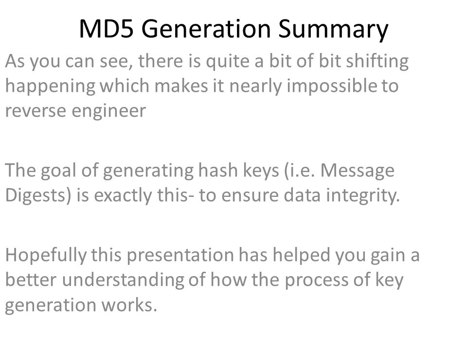 MD5 Generation Summary As you can see, there is quite a bit of bit shifting happening which makes it nearly impossible to reverse engineer The goal of generating hash keys (i.e.
