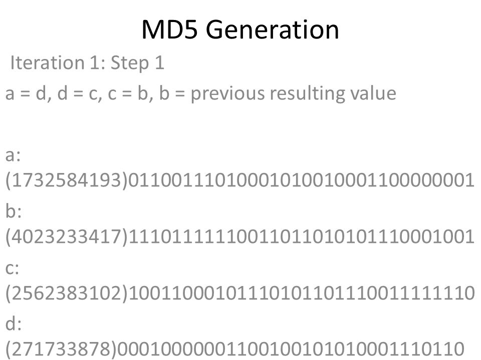 MD5 Generation Iteration 1: Step 1 a = d, d = c, c = b, b = previous resulting value a: (1732584193)01100111010001010010001100000001 b: (4023233417)11101111110011011010101110001001 c: (2562383102)10011000101110101101110011111110 d: (271733878)00010000001100100101010001110110 Data Block: (1633973089)01100001011001000111001101100001 R Constant: (7)00000000000000000000000000000111 Sin Value: (3614090360)11010111011010101010010001111000 Logic Function: (1732584193)int result = b + RotateLeft((a +(b & c) | (~b & d)) + DataBlock + SinValue), R Constant) Result after shifting: (1465489317)01010111010110011001011110100101