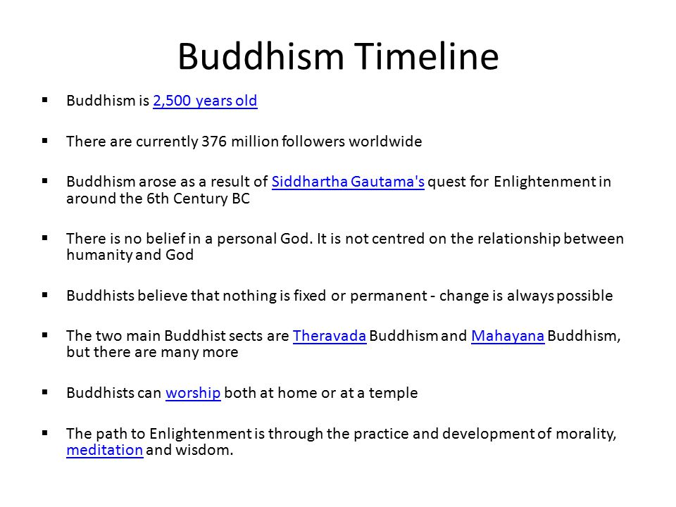 Buddhism Timeline  Buddhism is 2,500 years old2,500 years old  There are currently 376 million followers worldwide  Buddhism arose as a result of Siddhartha Gautama s quest for Enlightenment in around the 6th Century BCSiddhartha Gautama s  There is no belief in a personal God.