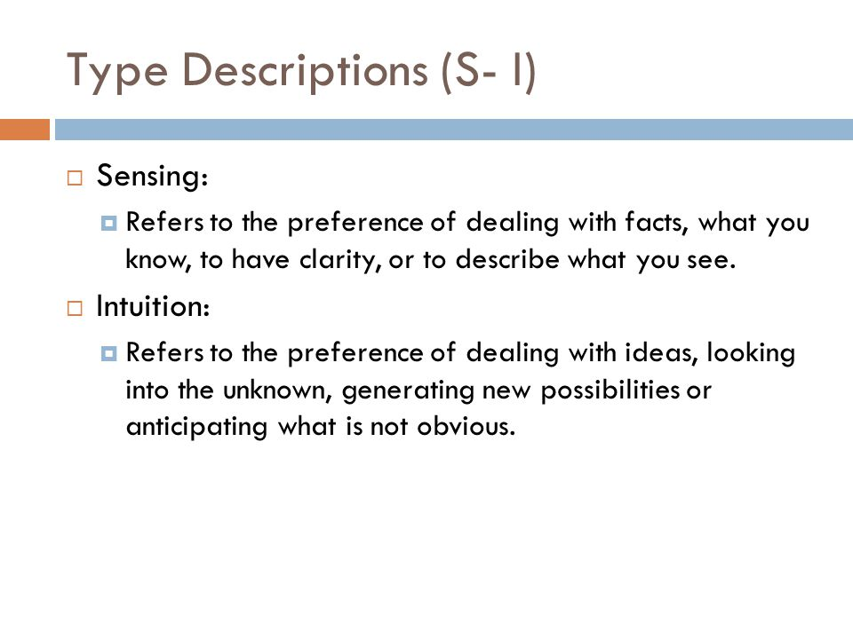 Type Descriptions (S-I)  The S–N index is designed to reflect a person s preference between two opposite ways of perceiving  One may rely primarily upon the process of sensing (S), which reports observable facts or happenings through one or more of the five senses  One may rely upon the less obvious process of intuition (N), which reports meanings, relationships and/or possibilities that have been worked out beyond the reach of the conscious mind.
