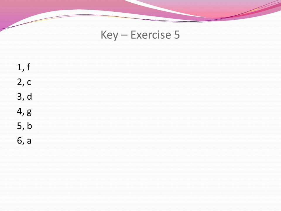 Key – Exercise 5 1, f 2, c 3, d 4, g 5, b 6, a