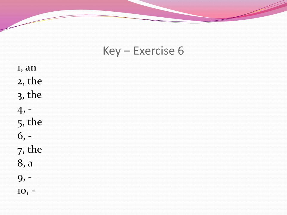 Key – Exercise 6 1, an 2, the 3, the 4, - 5, the 6, - 7, the 8, a 9, - 10, -