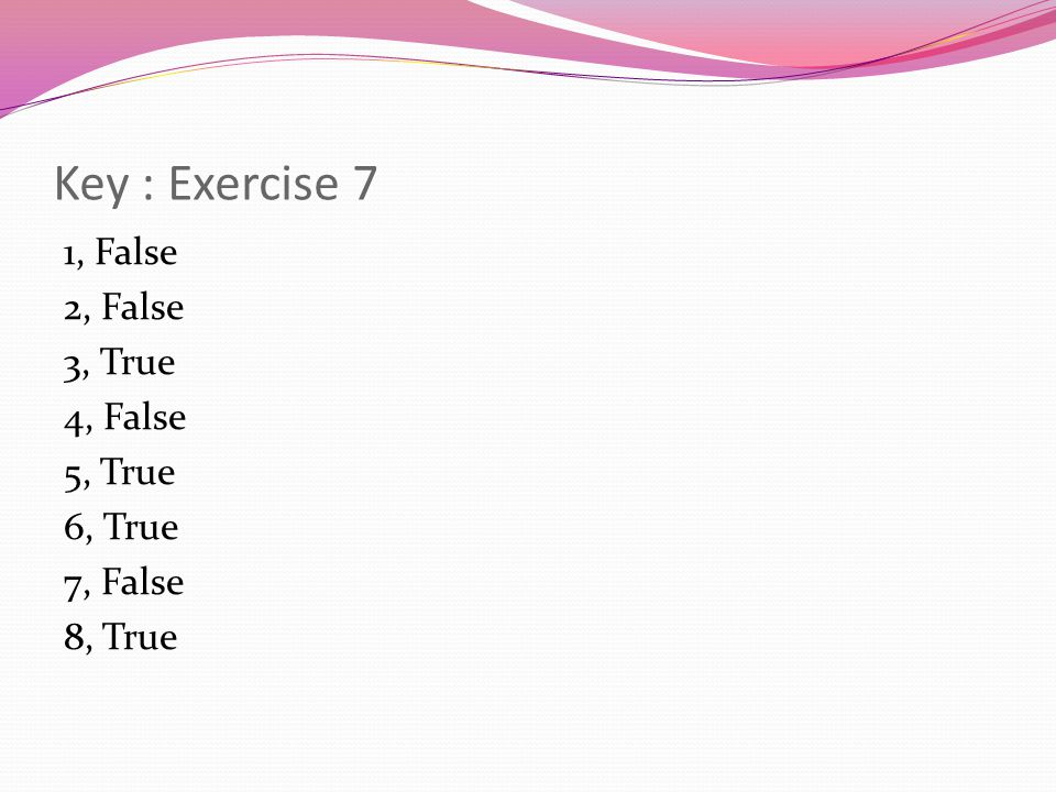 Key : Exercise 7 1, False 2, False 3, True 4, False 5, True 6, True 7, False 8, True