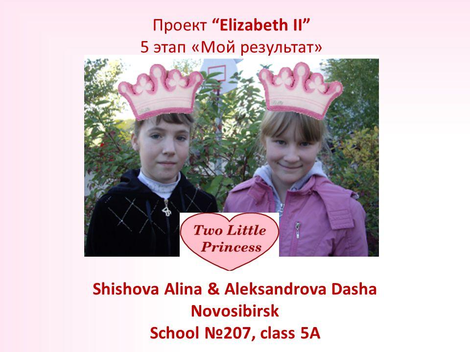 Shishova Alina & Aleksandrova Dasha Novosibirsk School №207, class 5A Проект Elizabeth II 5 этап «Мой результат»