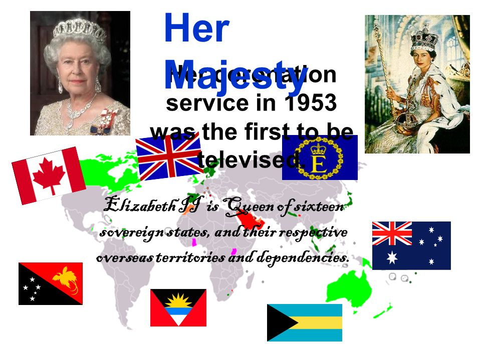 Elizabeth II is Queen of sixteen sovereign states, and their respective overseas territories and dependencies.