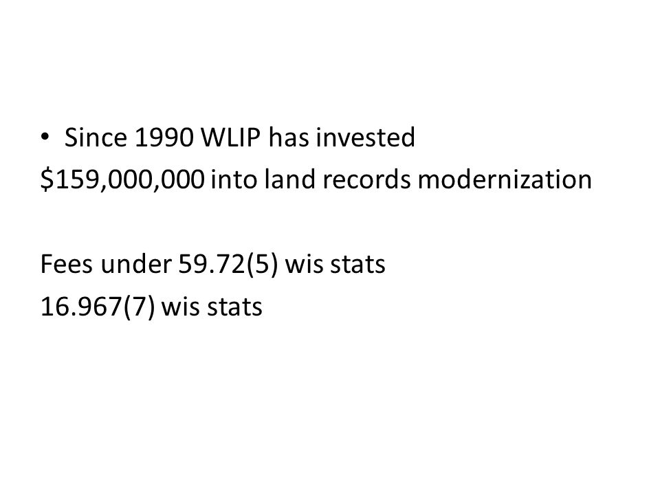 Since 1990 WLIP has invested $159,000,000 into land records modernization Fees under 59.72(5) wis stats 16.967(7) wis stats