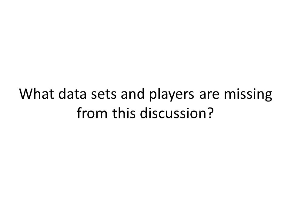 What data sets and players are missing from this discussion