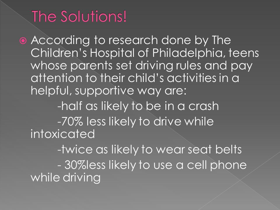  According to research done by The Children's Hospital of Philadelphia, teens whose parents set driving rules and pay attention to their child's activities in a helpful, supportive way are: -half as likely to be in a crash -70% less likely to drive while intoxicated -twice as likely to wear seat belts - 30%less likely to use a cell phone while driving