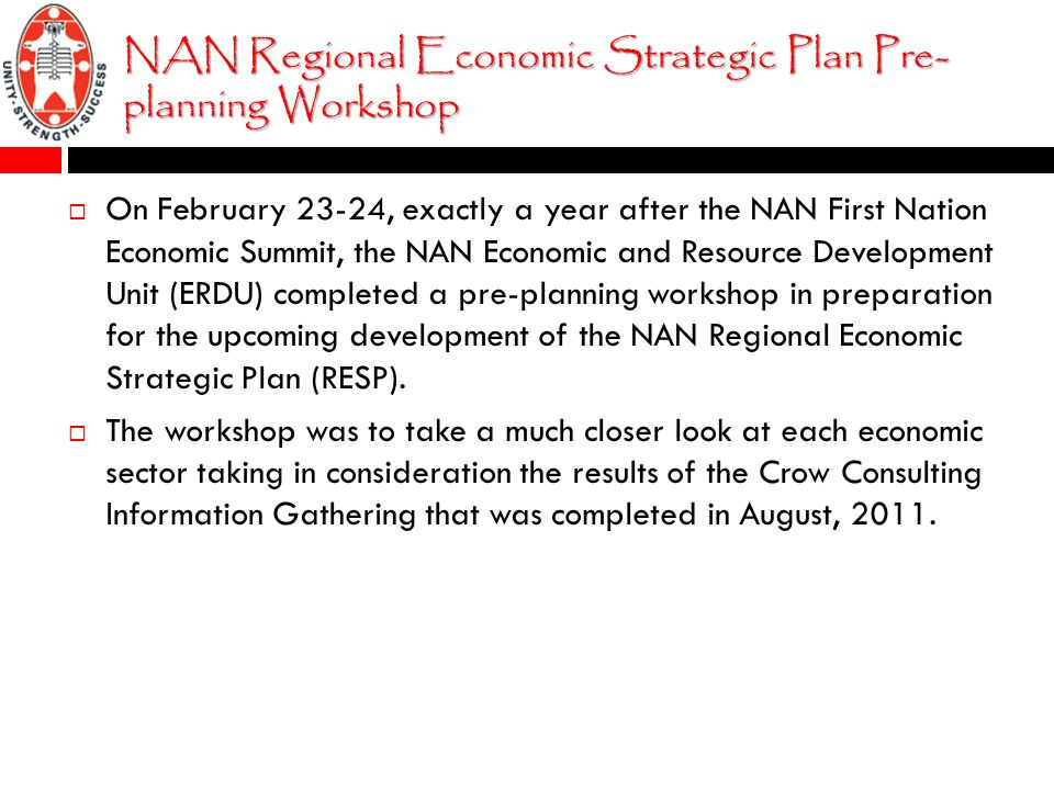 NAN Regional Economic Strategic Plan Pre- planning Workshop  On February 23-24, exactly a year after the NAN First Nation Economic Summit, the NAN Economic and Resource Development Unit (ERDU) completed a pre-planning workshop in preparation for the upcoming development of the NAN Regional Economic Strategic Plan (RESP).