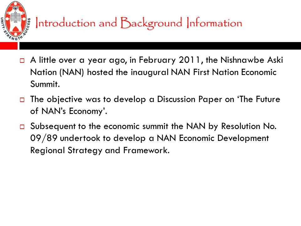 Introduction and Background Information  A little over a year ago, in February 2011, the Nishnawbe Aski Nation (NAN) hosted the inaugural NAN First Nation Economic Summit.