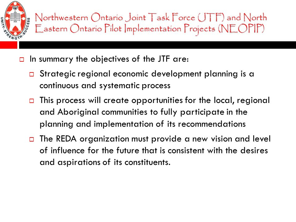 Northwestern Ontario Joint Task Force (JTF) and North Eastern Ontario Pilot Implementation Projects (NEOPIP)  In summary the objectives of the JTF are:  Strategic regional economic development planning is a continuous and systematic process  This process will create opportunities for the local, regional and Aboriginal communities to fully participate in the planning and implementation of its recommendations  The REDA organization must provide a new vision and level of influence for the future that is consistent with the desires and aspirations of its constituents.