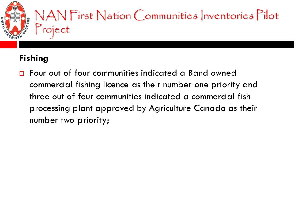 NAN First Nation Communities Inventories Pilot Project Fishing  Four out of four communities indicated a Band owned commercial fishing licence as their number one priority and three out of four communities indicated a commercial fish processing plant approved by Agriculture Canada as their number two priority;