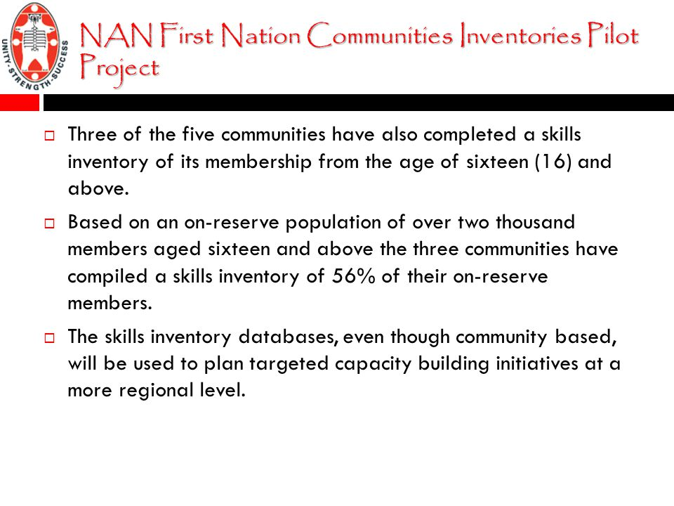 NAN First Nation Communities Inventories Pilot Project  Three of the five communities have also completed a skills inventory of its membership from the age of sixteen (16) and above.