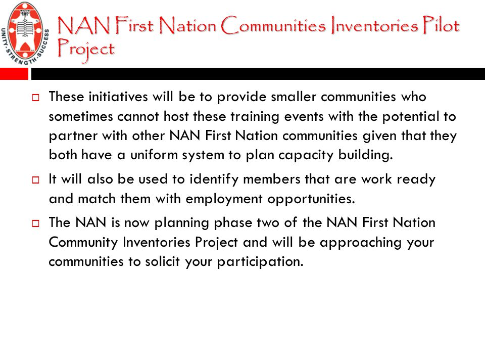 NAN First Nation Communities Inventories Pilot Project  These initiatives will be to provide smaller communities who sometimes cannot host these training events with the potential to partner with other NAN First Nation communities given that they both have a uniform system to plan capacity building.