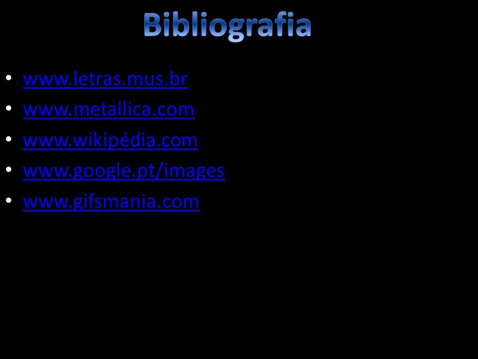 www.letras.mus.br www.metallica.com www.wikipédia.com www.google.pt/images www.gifsmania.com