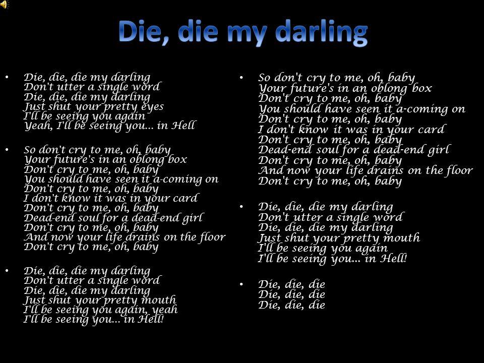 Die, die, die my darling Don t utter a single word Die, die, die my darling Just shut your pretty eyes I ll be seeing you again Yeah, I ll be seeing you...