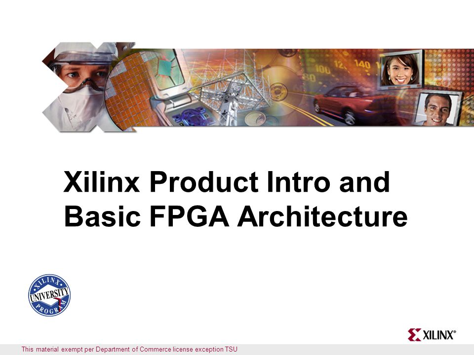 Objectives After completing this module, you will be able to: Identify the Xilinx PLD devices Identify the basic architectural resources of the Virtex ™ -II FPGA List the differences between the Virtex-II, Virtex-II Pro, Spartan ™ - 3, and Spartan-3E devices List the new and enhanced features of the new Virtex-4 and Virtex-5 device family