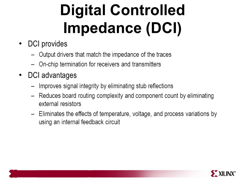 Digital Controlled Impedance (DCI) DCI provides – Output drivers that match the impedance of the traces – On-chip termination for receivers and transm