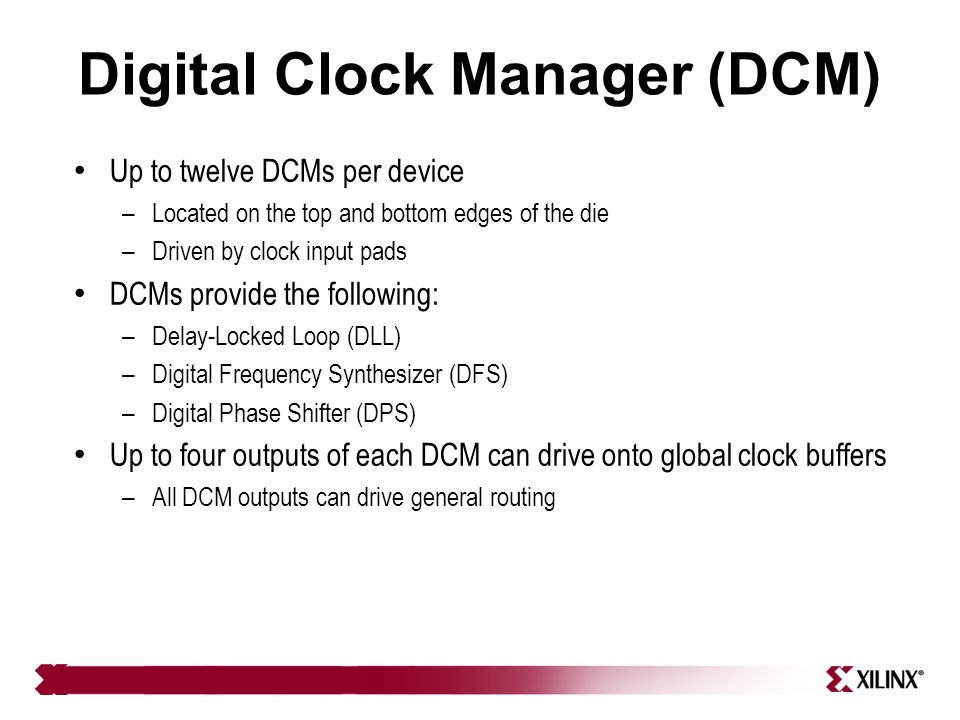 Digital Clock Manager (DCM) Up to twelve DCMs per device – Located on the top and bottom edges of the die – Driven by clock input pads DCMs provide th