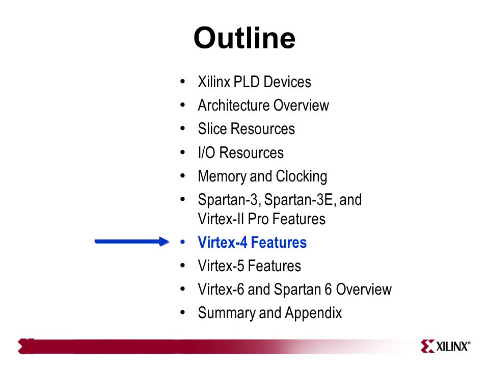 Outline Xilinx PLD Devices Architecture Overview Slice Resources I/O Resources Memory and Clocking Spartan-3, Spartan-3E, and Virtex-II Pro Features V