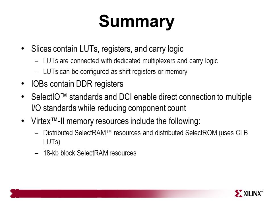 Summary Slices contain LUTs, registers, and carry logic – LUTs are connected with dedicated multiplexers and carry logic – LUTs can be configured as s