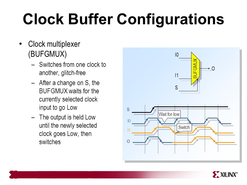 Clock Buffer Configurations Clock multiplexer (BUFGMUX) – Switches from one clock to another, glitch-free – After a change on S, the BUFGMUX waits for