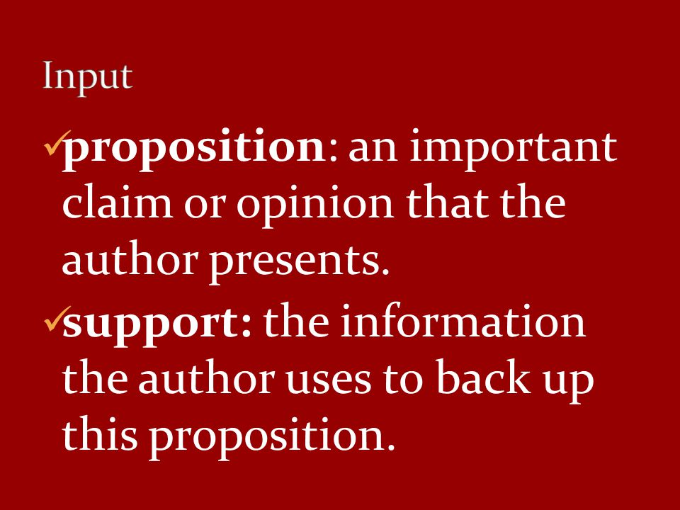 proposition: an important claim or opinion that the author presents. support: the information the author uses to back up this proposition.