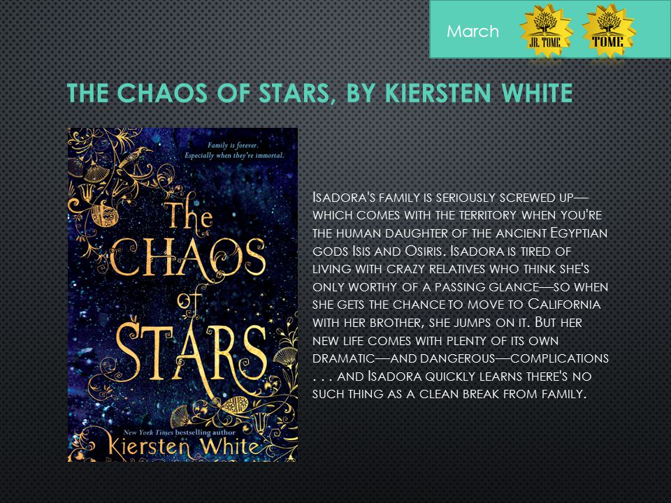THE CHAOS OF STARS, BY KIERSTEN WHITE I SADORA ' S FAMILY IS SERIOUSLY SCREWED UP — WHICH COMES WITH THE TERRITORY WHEN YOU ' RE THE HUMAN DAUGHTER OF