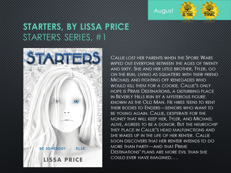 STARTERS, BY LISSA PRICE STARTERS SERIES, #1 C ALLIE LOST HER PARENTS WHEN THE S PORE W ARS WIPED OUT EVERYONE BETWEEN THE AGES OF TWENTY AND SIXTY. S