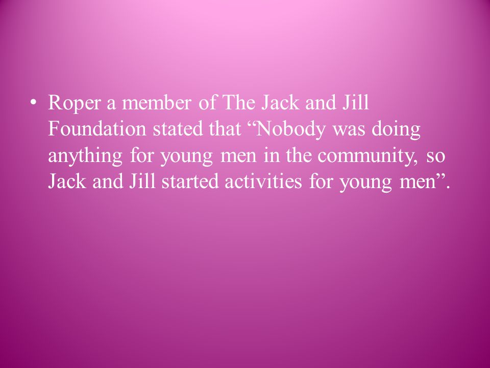Roper a member of The Jack and Jill Foundation stated that Nobody was doing anything for young men in the community, so Jack and Jill started activities for young men .