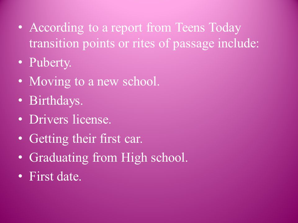 According to a report from Teens Today transition points or rites of passage include: Puberty.