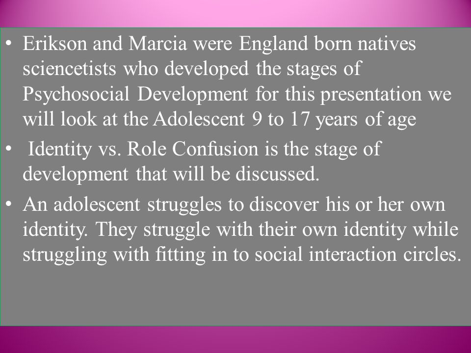 Erikson and Marcia were England born natives sciencetists who developed the stages of Psychosocial Development for this presentation we will look at the Adolescent 9 to 17 years of age Identity vs.