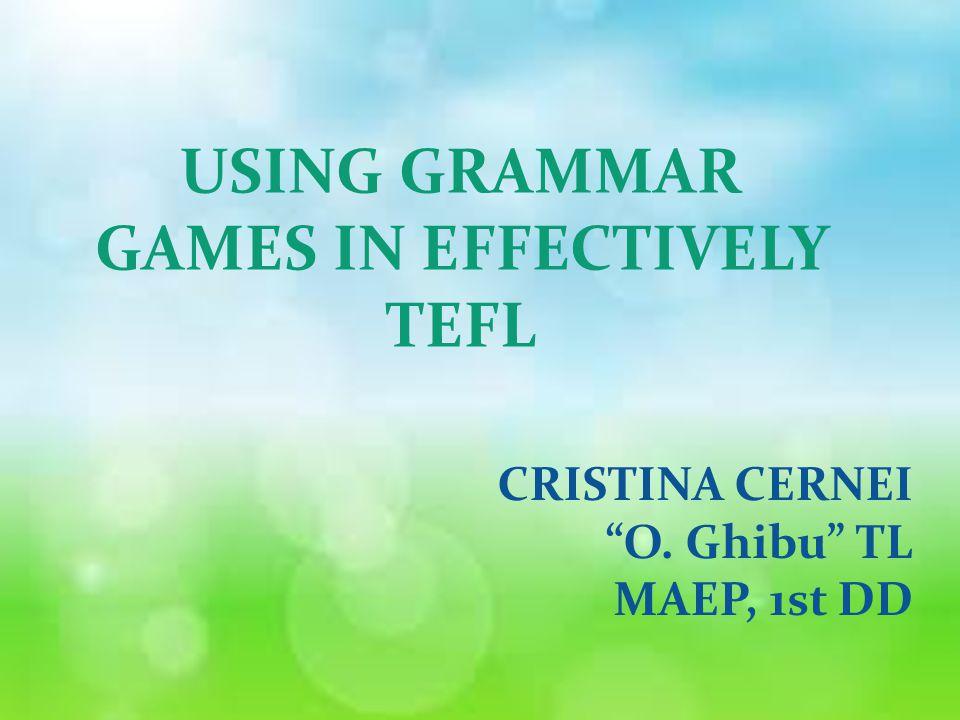 USING GRAMMAR GAMES IN EFFECTIVELY TEFL CRISTINA CERNEI O. Ghibu TL MAEP, 1st DD