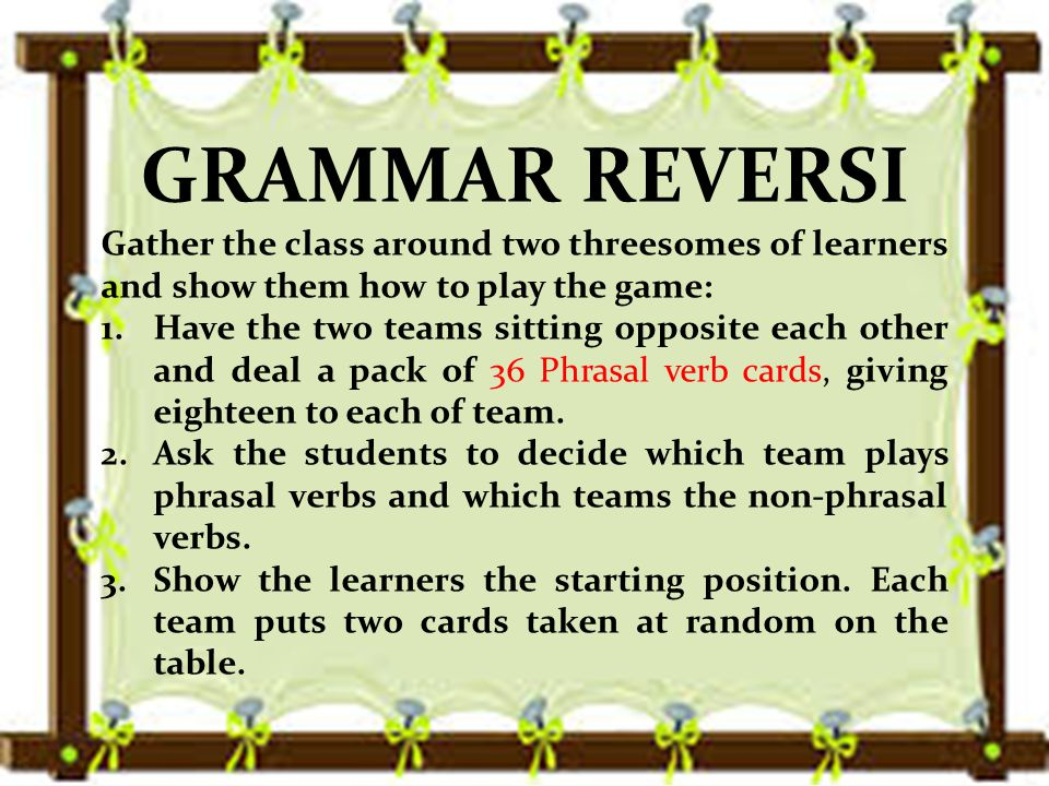 GRAMMAR REVERSI Gather the class around two threesomes of learners and show them how to play the game: 1.Have the two teams sitting opposite each othe