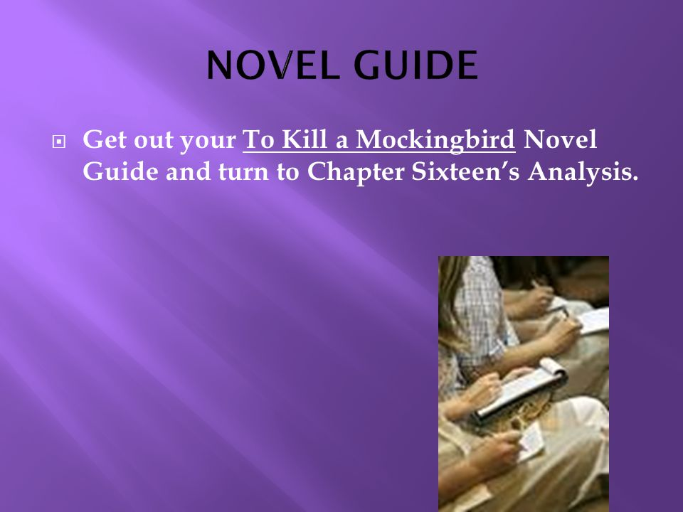  Get out your To Kill a Mockingbird Novel Guide and turn to Chapter Sixteen's Analysis.