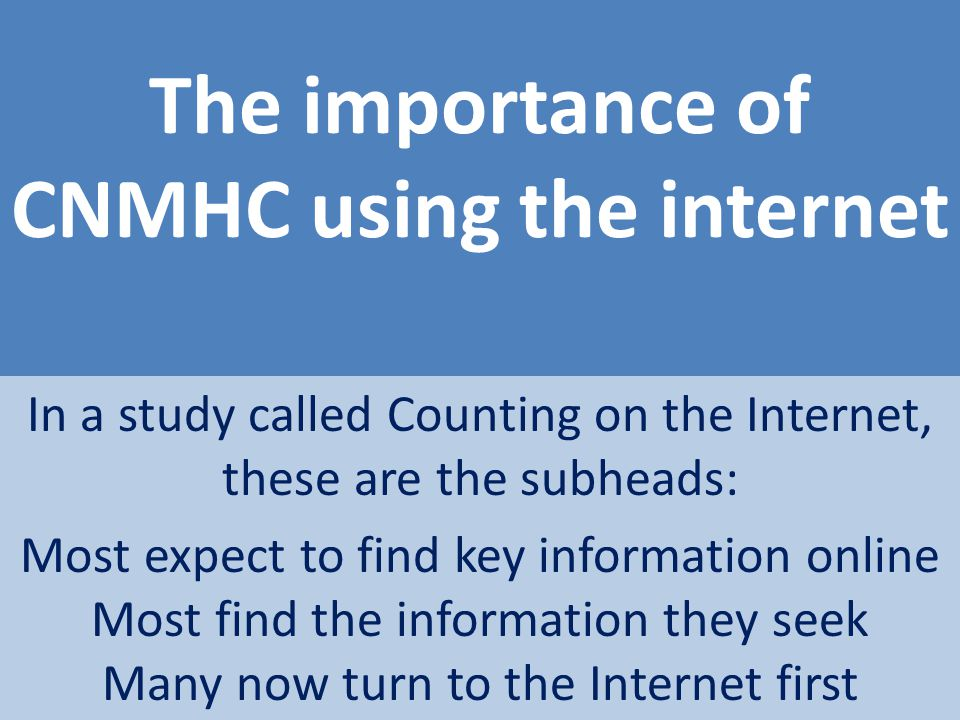 The importance of CNMHC using the internet In a study called Counting on the Internet, these are the subheads: Most expect to find key information onl